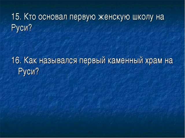 15. Кто основал первую женскую школу на Руси? 16. Как назывался первый каменн...