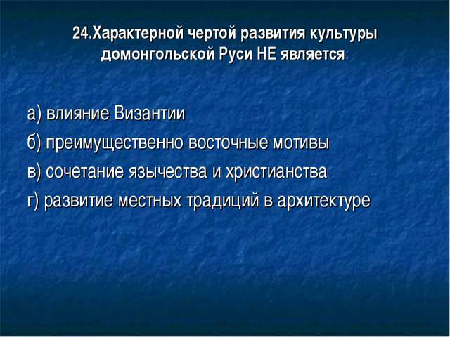 24.Характерной чертой развития культуры домонгольской Руси НЕ является: а) вл...