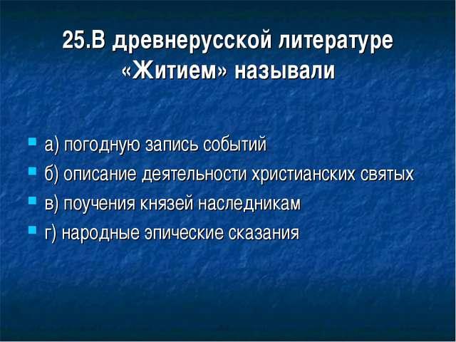 25.В древнерусской литературе «Житием» называли а) погодную запись событий б)...