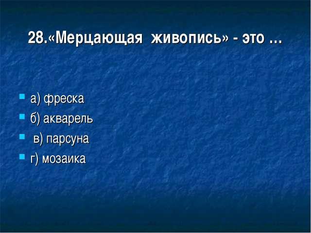 28.«Мерцающая живопись» - это … а) фреска б) акварель в) парсуна г) мозаика