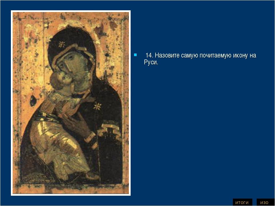 14. Назовите самую почитаемую икону на Руси. ИЗО ИТОГИ