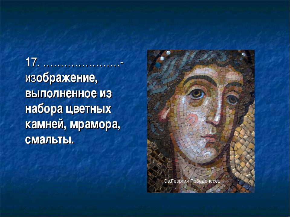 17. ………………….- изображение, выполненное из набора цветных камней, мрамора, см...