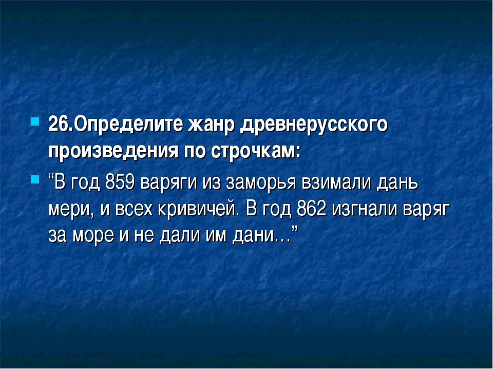 """26.Определите жанр древнерусского произведения по строчкам: """"В год 859 варяги..."""