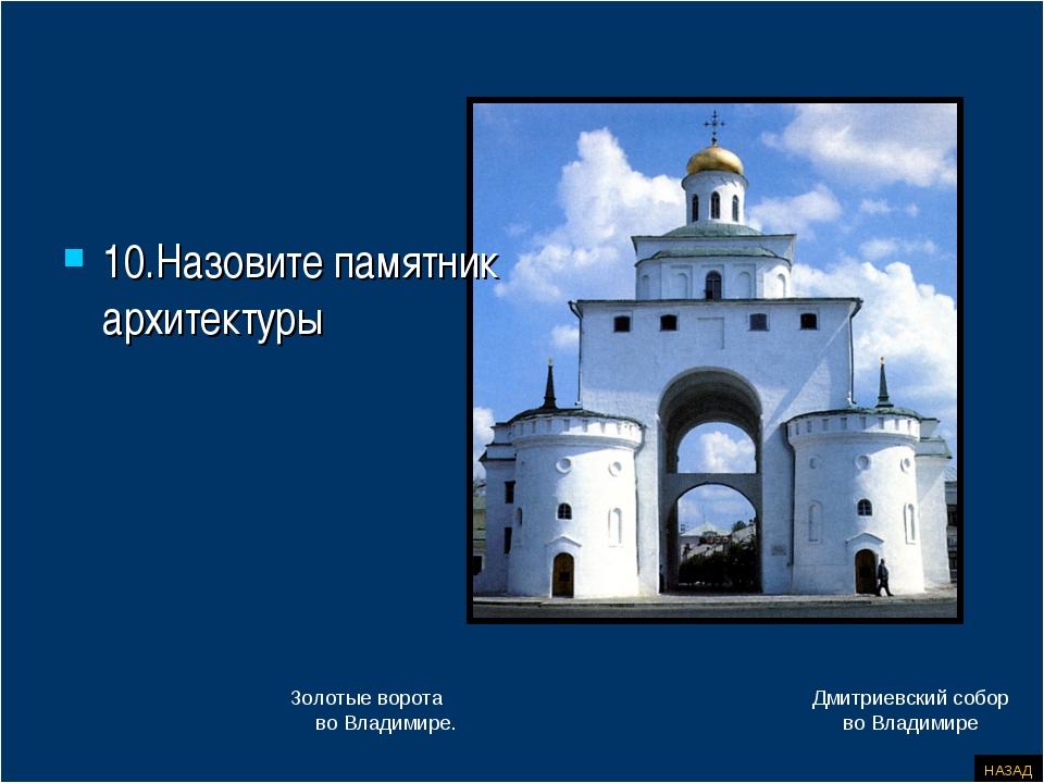 Золотые ворота во Владимире. Дмитриевский собор во Владимире НАЗАД 10.Назовит...