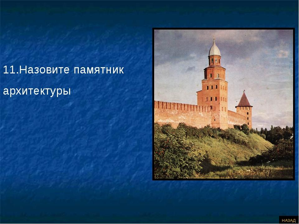 11.Назовите памятник архитектуры НАЗАД