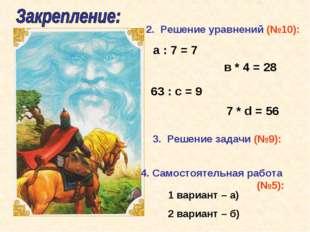 2. Решение уравнений (№10): а : 7 = 7 в * 4 = 28 63 : с = 9 7 * d = 56 4. Сам