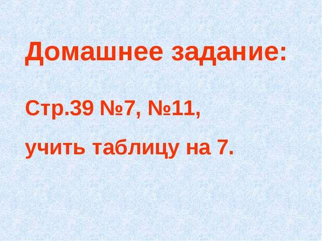 Домашнее задание: Стр.39 №7, №11, учить таблицу на 7.