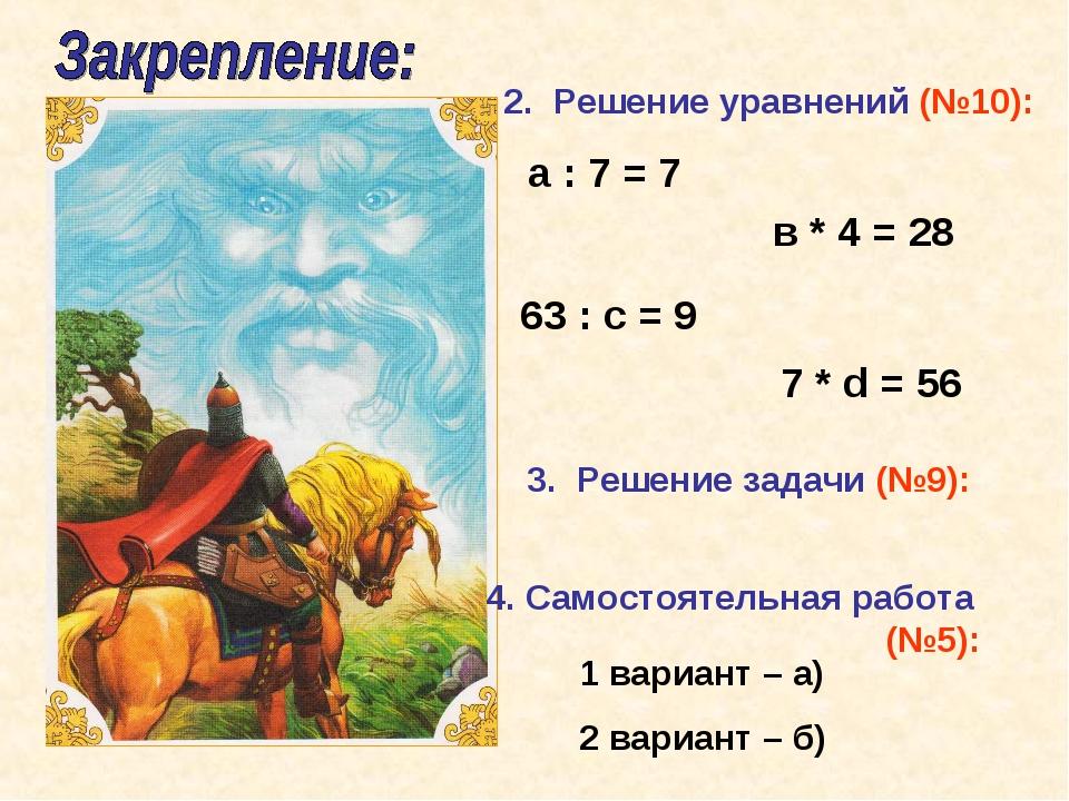 2. Решение уравнений (№10): а : 7 = 7 в * 4 = 28 63 : с = 9 7 * d = 56 4. Сам...