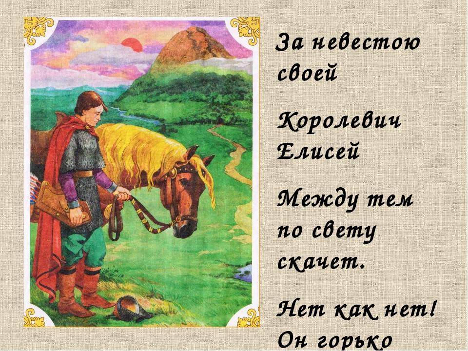За невестою своей Королевич Елисей Между тем по свету скачет. Нет как нет! Он...
