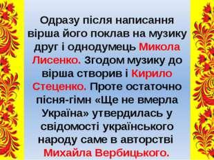 Одразу після написання вірша його поклав на музику друг і однодумець Микола