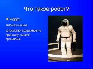 Что такое робот? Робот - автоматическое устройство, созданное по принципужи