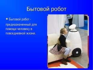 Бытовой робот Бытовой робот - предназначенный для помощи человеку в повседнев