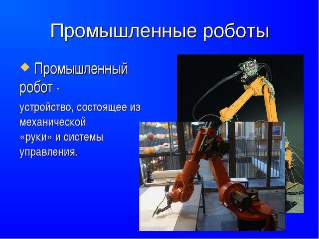 Промышленные роботы Промышленный робот- устройство, состоящее из механическо...