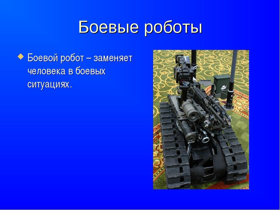 Боевые роботы Боевой робот – заменяет человека в боевых ситуациях.