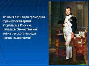 12 июня 1812 года громадная французская армия вторглась в Россию. Началась От