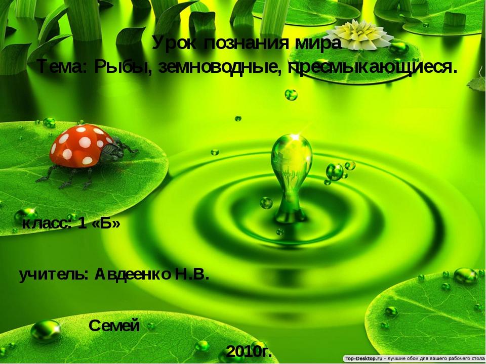 Урок познания мира Тема: Рыбы, земноводные, пресмыкающиеся. класс: 1 «Б» учит...