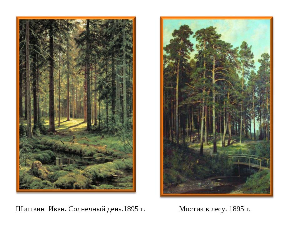 Шишкин Иван. Солнечный день.1895 г. Мостик в лесу. 1895 г.