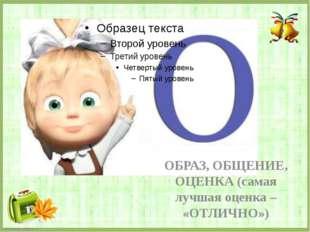ОБРАЗ, ОБЩЕНИЕ, ОЦЕНКА (самая лучшая оценка – «ОТЛИЧНО») FokinaLida.75@mail.ru