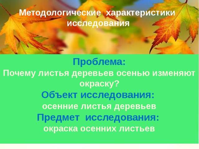Методологические характеристики исследования Проблема: Почему листья деревьев...