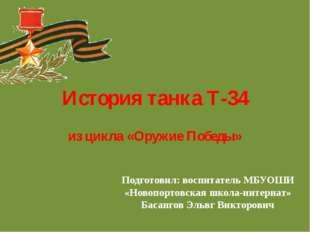 История танка Т-34 из цикла «Оружие Победы» Подготовил: воспитатель МБУОШИ «Н