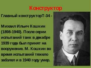 Конструктор Главный конструкторТ-34 - Михаил Ильич Кошкин (1898-1940). После