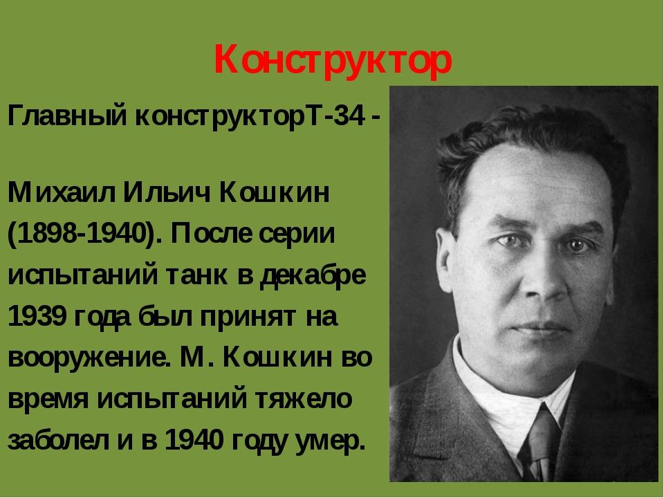 Конструктор Главный конструкторТ-34 - Михаил Ильич Кошкин (1898-1940). После...