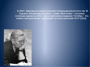 В 1950 г. Маргарита Агашина окончила Литературный институт им. М. Горького