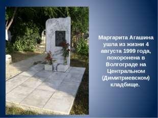 Маргарита Агашина ушла из жизни 4 августа 1999 года, похоронена в Волгограде