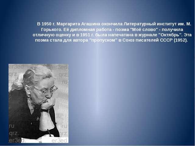 В 1950 г. Маргарита Агашина окончила Литературный институт им. М. Горького...