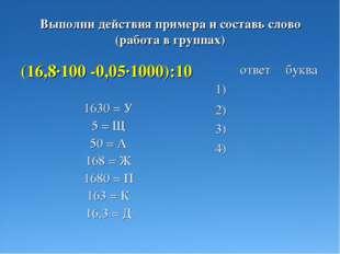 Выполни действия примера и составь слово (работа в группах) (16,8·100 -0,05·1