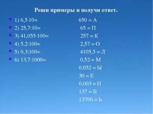 Реши примеры и получи ответ. 1) 6,5·10= 650 = А 2) 25,7:10= 65 = П 3) 41,055·