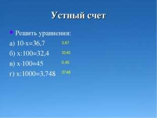 Устный счет Решить уравнения: а) 10·х=36,7 б) х:100=32,4 в) х·100=45 г) х:100