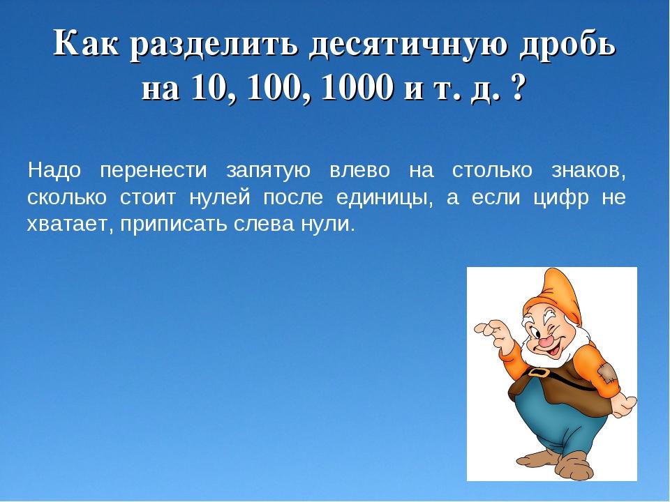 Как разделить десятичную дробь на 10, 100, 1000 и т. д. ? Надо перенести запя...