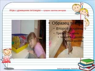 Игра с домашним питомцем – лучшее занятие вечером Шаблон презентации: Лазовск