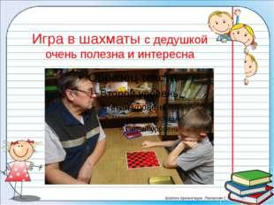 Игра в шахматы с дедушкой очень полезна и интересна Шаблон презентации: Лазов
