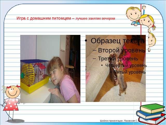 Игра с домашним питомцем – лучшее занятие вечером Шаблон презентации: Лазовск...