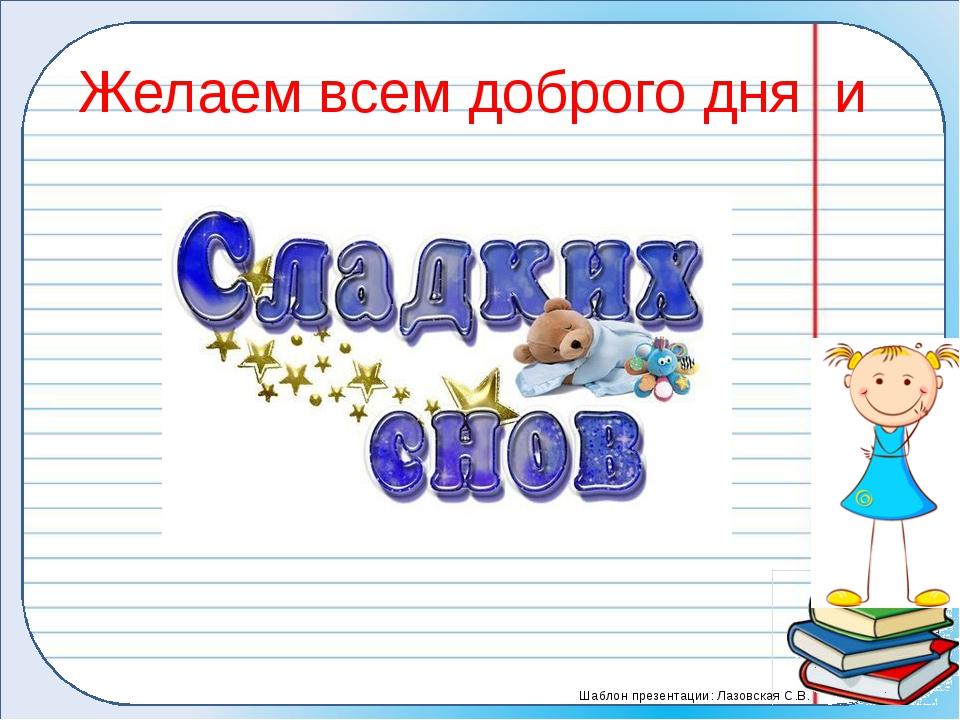 Желаем всем доброго дня и Шаблон презентации: Лазовская С.В.