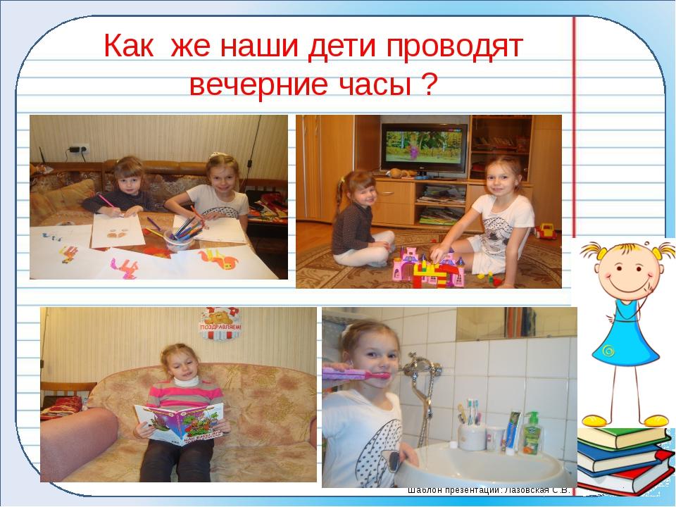 Как же наши дети проводят вечерние часы ? Шаблон презентации: Лазовская С.В.