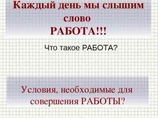 Каждый день мы слышим слово РАБОТА!!! Что такое РАБОТА? Условия, необходимые
