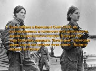 Была избрана в Верховный Совет СССР, но, разочаровавшись в полезности этой де