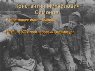Константин Михайлович Симонов (настоящее имя — Кирилл) (1915— 1979), поэт, пр