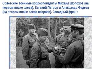 Советские военные корреспонденты Михаил Шолохов (на первом плане слева), Евге