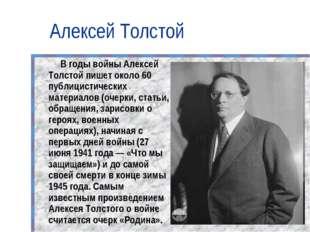 Алексей Толстой В годы войны Алексей Толстой пишет около 60 публицистических
