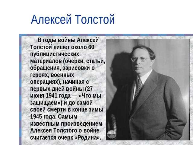 Алексей Толстой В годы войны Алексей Толстой пишет около 60 публицистических...