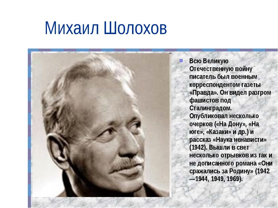Михаил Шолохов Всю Великую Отечественную войну писатель был военным корреспон...