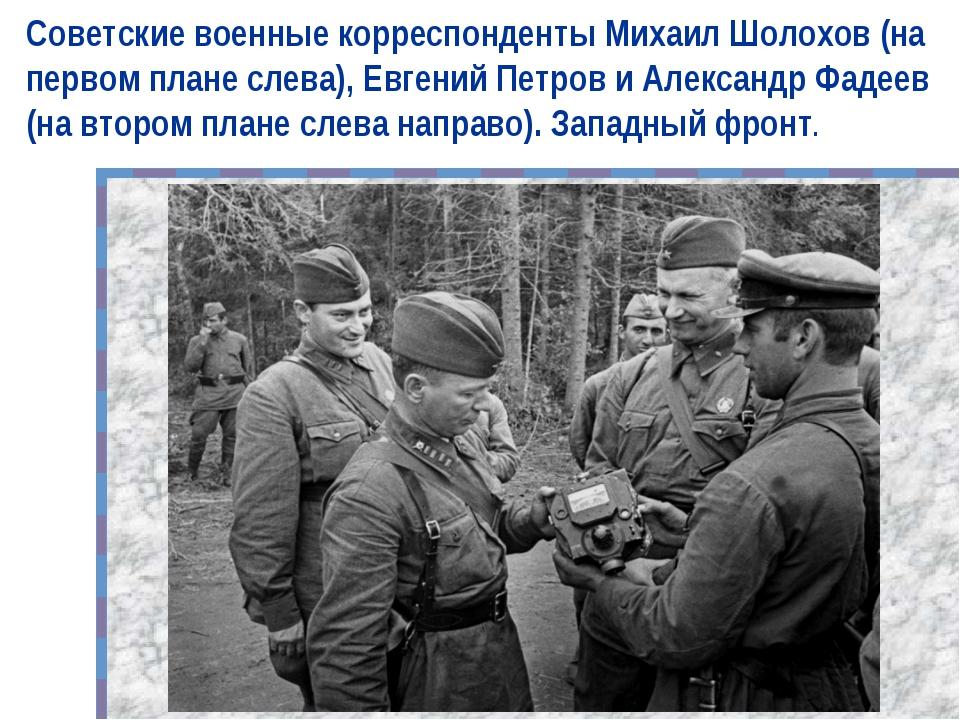 Советские военные корреспонденты Михаил Шолохов (на первом плане слева), Евге...