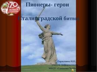 Пионеры- герои Сталинградской битвы Первушина И.Н., учитель информатики МБОУ