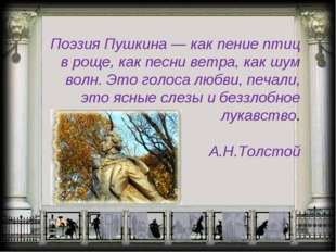 Поэзия Пушкина — как пение птиц в роще, как песни ветра, как шум волн. Это го