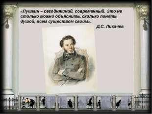 «Пушкин – сегодняшний, современный. Это не столько можно объяснить, сколько п