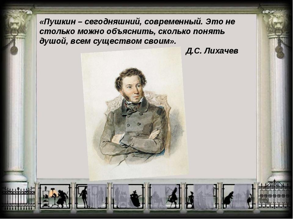 «Пушкин – сегодняшний, современный. Это не столько можно объяснить, сколько п...